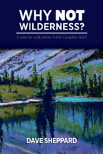 Why NOT Wilderness? : A plea for wild places in the Canadian West - Dave Sheppard