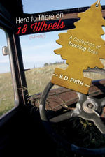 Here to there on 18 wheels (mostly) - A Collection of Trucking Tales - B. D. Firth