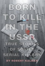 Born to Kill in the USSR - True Stories of Soviet Serial Killers - Robert Kalman