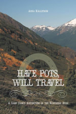 Have Pots, Will Travel - A Camp Cook's Adventure in the Northern Bush - Anna Källström