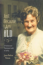 Just Because I Am Old - A Practical and Theological Guide to Caring - James Andrew Stinson