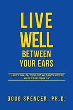 Live Well Between Your Ears - 110 Ways to Think Like a Psychologist, Why It Makes a Difference, and the Research to Back It Up. - Doug Spencer