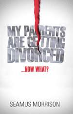 My Parents are Getting Divorced...Now What? - Seamus Morrison