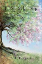 PTSD Self Help - Transforming Survival into a Life Worth Living - A. E. Huppert