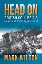 Head-On : British Columbia's Deadliest Railway Accident - Mark Wilson