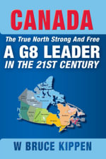 Canada The True North Strong And Free - A G8 Leader In The 21st Century - W. Bruce Kippen