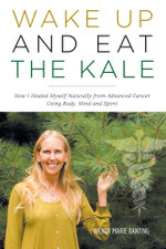 Wake Up and Eat the Kale - How I Healed Myself Naturally from Advanced Cancer Using Body, Mind and Spirit - Wendy Marie Banting