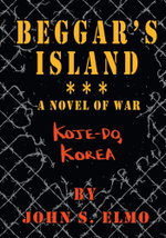 Beggar's Island - Koje-Do, Korea, A Novel of War - John S. Elmo