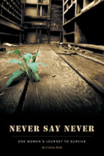 Never Say Never - One Woman's Journey to Survive - Celeste Roth