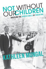 Not Without Our Children - Unveiling the Hidden Jewels of Parenting - Kathleen Mungal
