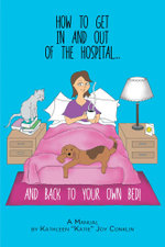 How To Get In And Out Of The Hospital... And Back To Your Own Bed! - A Manual - Kathleen