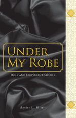 Under My Robe - Holy and Irreverent Stories - Janice L. Blissit