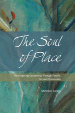 The Soul of Place - Re-imagining Leadership Through Nature, Art and Community - Michael Jones