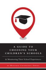 A Guide to Choosing Your Children's Schools - & Monitoring Their School Experiences - Winifred Chinwendu Nweke
