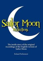 Sailor Moon Reflections - The Inside Story of the Original Recordings of the English Version of Sailor Moon - Roland Parliament