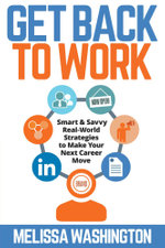 Get Back to Work - Smart & Savvy Real-World Strategies to Make your Next Career Move - Melissa Washington