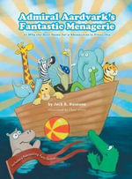 Admiral Aardvark's Fantastic Menagerie - Or Why the Best Name for a Rhinoceros Is Pinocchio - Jack R Knutson