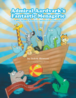 Admiral Aardvark's Fantastic Menagerie - or Why the Best Name for a Rhinoceros is Pinocchio - Jack R. Knutson