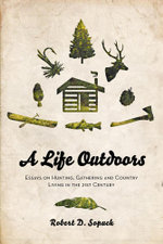 A Life Outdoors - Essays on Hunting, Gathering and Country Living in the 21st Century - Robert D. Sopuck
