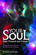Your Soul - Past, Present and Future : Freeing the Soul Using the Soul Screening Technique - Leslie McIntosh