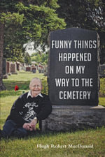 Funny Things Happened on My Way to the Cemetery - Hugh Robert MacDonald