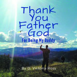 Thank You Father God - For Being My Daddy - D. Victoria Ross
