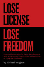 Lose License Lose Freedom - Essential Information for Aging Baby Boomers Who Want to Keep their License and Continue to Enjoy the Open Road - Michael Vaughan