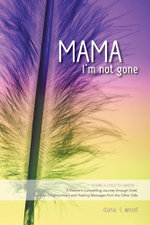 Mama, I'm Not Gone - Losing a Child to Cancer - A Mother's Compelling Journey through Grief, Spiritual Enlightenment and Healing Messages from the Oth - Dana L. Wood