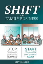 Shift Your Family Business - Stop Working in Your Family Business and Start Working on Your Business Family - Steve Legler