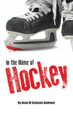 In the Name of Hockey - A closer look at emotional abuse in boys' hockey and other sports. - Josie Di Sciascio-Andrews