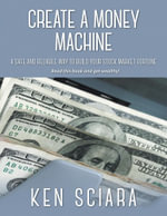 Create a Money Machine - A Safe and Reliable Way to Build You Stock Market Fourtune. Read This Book and Get Wealthy! - Ken Sciara