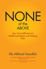 None of the Above - How the Unaffiliated Are Redefining Religion and Keeping Faith - Elie Mikhael Nasrallah