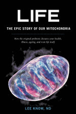 Life - The Epic Story of Our Mitochondria : How the original probiotic dictates your health, illness, ageing, and even life itself - Lee Know ND
