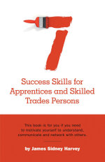 Seven Success Skills for Apprentices and Skilled Trades Persons - James Sidney Harvey