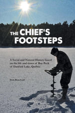 The Chief's Footsteps - A social and natural history based on the life and times of Roy Peck of Danford Lake, Quebec - Rick Blanchard
