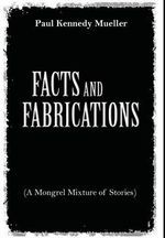 Facts and Fabrications (a Mongrel Mixture of Stories) - Paul Kennedy Mueller