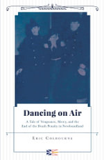 Dancing on Air - A Tale of Vengeance, Mercy, and the End of the Death Penalty in Newfoundland - Eric Colbourne