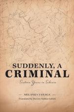 Suddenly, a Criminal : Sixteen Years in Siberia - Melanija Vanaga