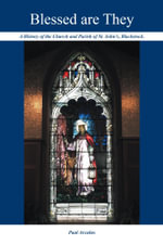 Blessed are They : A History of the Church and Parish of St. John's, Blackstock - Paul Arculus