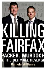 Killing Fairfax : Packer, Murdoch and the Ultimate Revenge - Pamela Williams