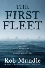 First Fleet : 11 Ships, 1420 Souls, 17,000 Nautical Miles, 252 Days at Sea, Bound for Botany Bay - Rob Mundle