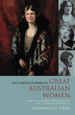 The Complete Book of Great Australian Women : Thirty-six women who changed the course of Australia - Susanna De Vries
