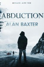 Abduction : Alex Caine Book 3 - Alan Baxter