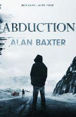 Abduction : Alex Caine Book 3 - Alan Baxter