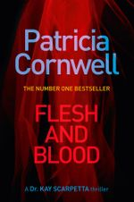 Flesh and Blood : A Dr. Kay Scarpetta Thriller : Book 22 - Patricia Cornwell