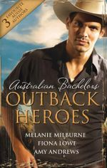 Australian Bachelors : Outback Heroes/Top-Notch Doc, Outback Bride/A Wedding In Warragurra/The Outback Doctor's Surprise Bride - Melanie Milburne