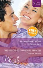 The Long Way Home / The Rancher's Christmas Princess / Worth The Risk : Blush Duo Plus Bonus Novella - Cathryn Parry