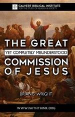 The Great Yet Completely Misunderstood Commission of Jesus : The Original Hebrew Understanding of Discipleship - Brian S Wright M R E