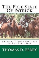 The Free State of Patrick : Patrick County Virginia in the Civil War - Thomas D Perry