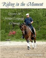 Riding in the Moment : Discover the Hidden Language of Dressage - MR Michael Schaffer